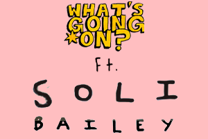 What's Going On - Episode 2 - Starring Soli Bailey